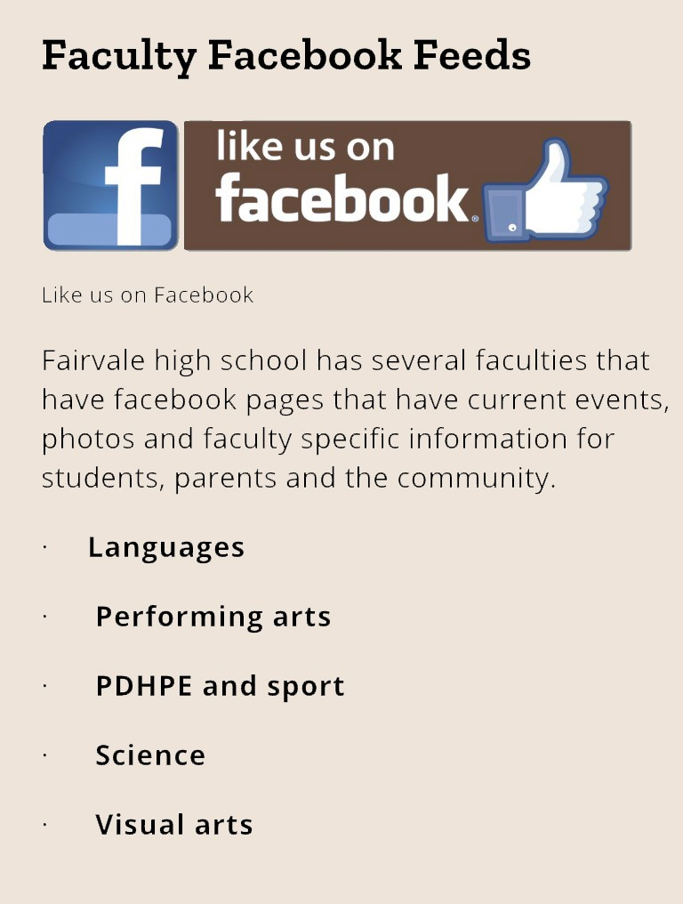 Fairvale high school has several faculties that have facebook pages that have current events, photos and faculty specific information for students, parents and the community.  ·     Languages  ·      Performing arts  ·      PDHPE and sport  ·      Science  ·      Visual arts